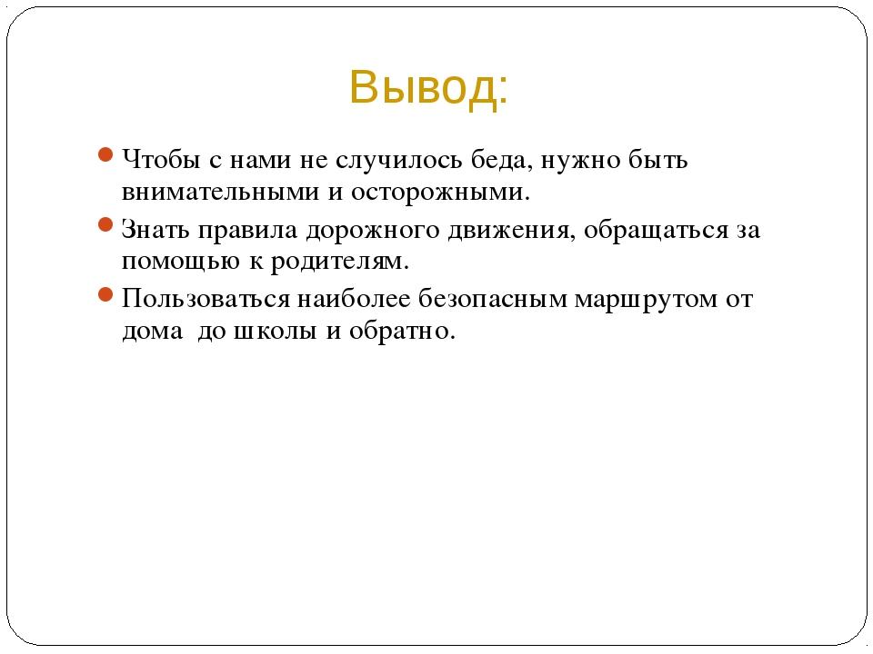 Вывод: Чтобы с нами не случилось беда, нужно быть внимательными и осторожными...