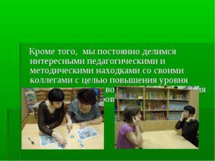Кроме того, мы постоянно делимся интересными педагогическими и методическими