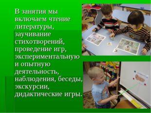 В занятия мы включаем чтение литературы, заучивание стихотворений, проведени