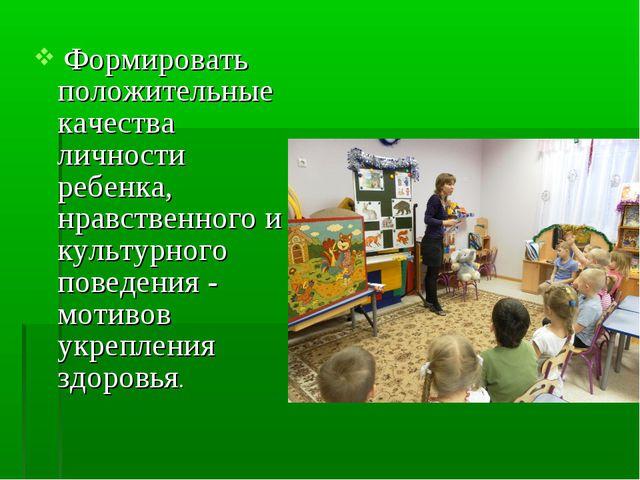 Формировать положительные качества личности ребенка, нравственного и культур...