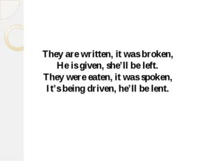 They are written, it was broken, He is given, she'll be left. They were eaten