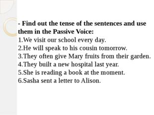 - Find out the tense of the sentences and use them in the Passive Voice: We v
