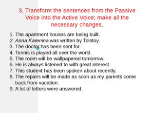 3. Transform the sentences from the Passive Voice into the Active Voice; make
