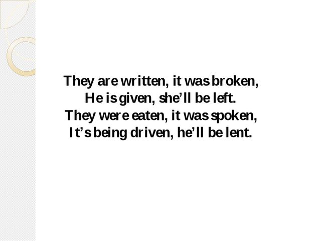 They are written, it was broken, He is given, she'll be left. They were eaten...