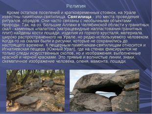 Религия Кроме остатков поселений и кратковременных стоянок, на Урале известны