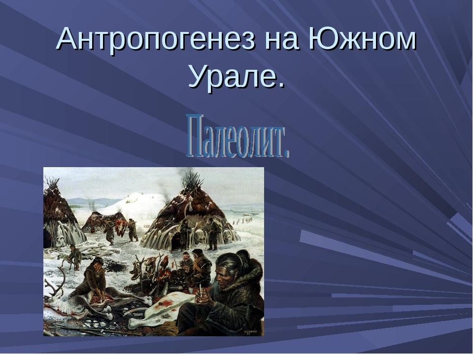 Антропогенез на Южном Урале.