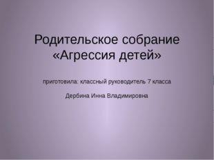 Родительское собрание «Агрессия детей» приготовила: классный руководитель 7 к
