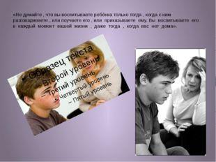 «Не думайте , что вы воспитываете ребёнка только тогда , когда с ним разговар