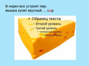 В норке все устроят пир, мышка купит вкусный … сыр