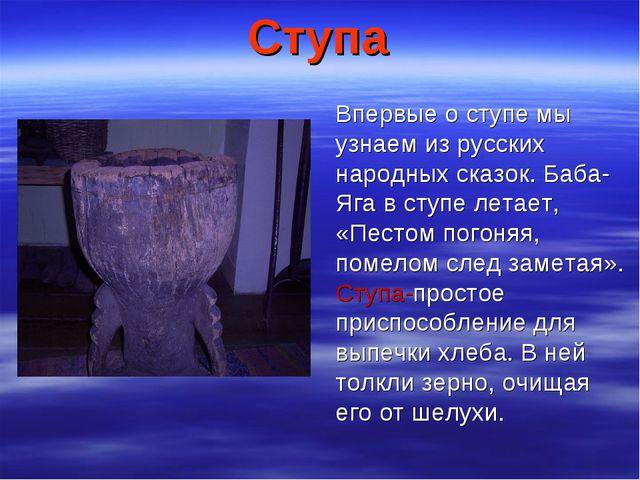 Ступа Впервые о ступе мы узнаем из русских народных сказок. Баба-Яга в ступе...