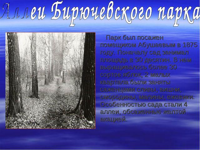 Парк был посажен помещиком Абушаевым в 1875 году. Поначалу сад занимал площа...