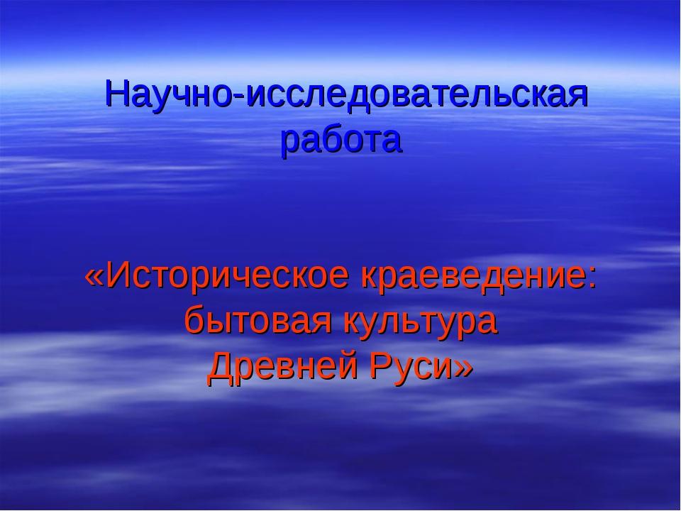 Научно-исследовательская работа «Историческое краеведение: бытовая культура Д...