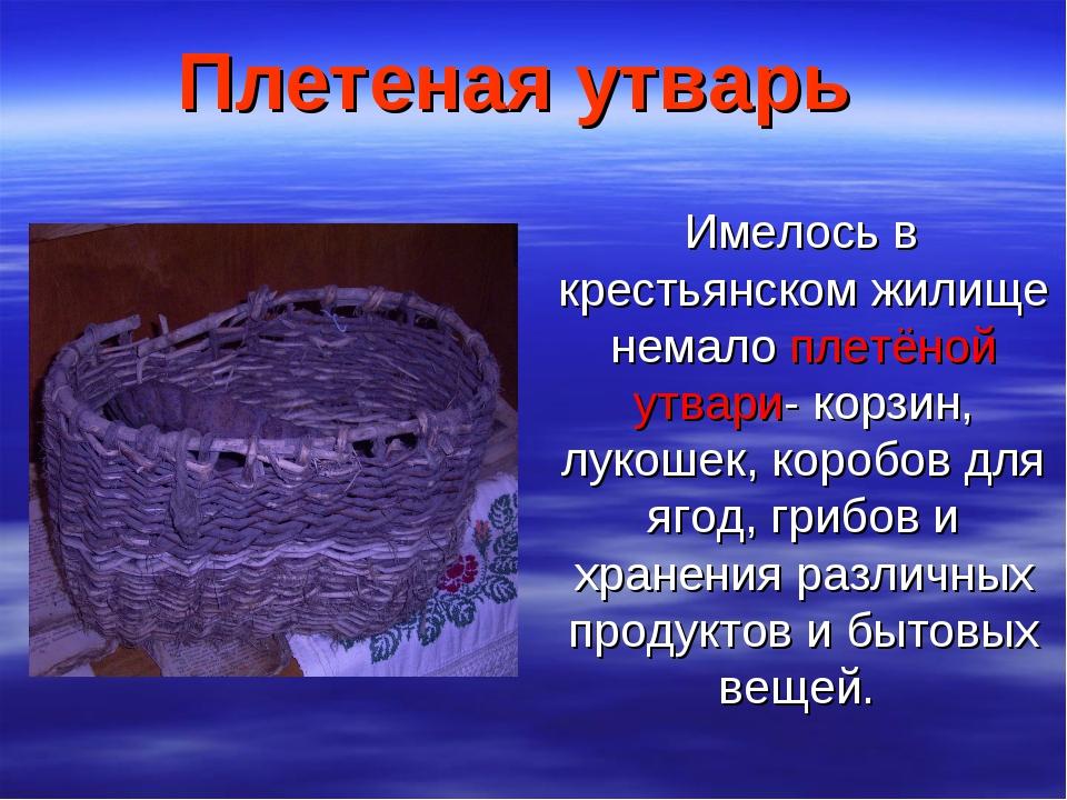 Плетеная утварь Имелось в крестьянском жилище немало плетёной утвари- корзин,...
