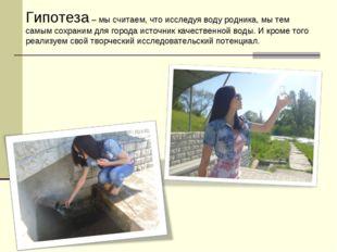Гипотеза – мы считаем, что исследуя воду родника, мы тем самым сохраним для г