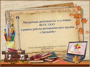 Учитель математики МБОУ СОШ № 2 им. А .С. Пушкина САРКИСЯНЦ К.Ю. Внеурочная д