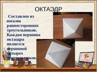 ОКТАЭДР Составлен из восьми равносторонних треугольников. Каждая вершина окта