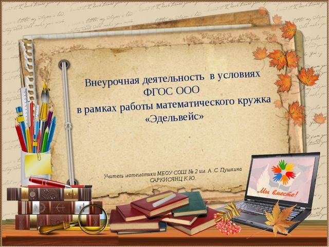 Учитель математики МБОУ СОШ № 2 им. А .С. Пушкина САРКИСЯНЦ К.Ю. Внеурочная д...