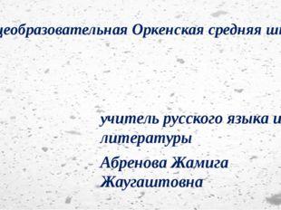 Общеобразовательная Оркенская средняя школа учитель русского языка и литерату