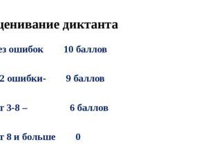 Оценивание диктанта Без ошибок 10 баллов 1-2 ошибки- 9 баллов От 3-8 – 6 балл