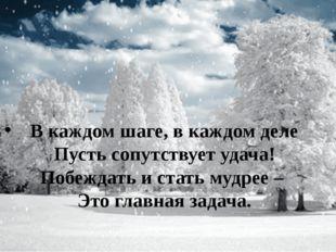 В каждом шаге, в каждом деле Пусть сопутствует удача! Побеждать и стать мудр