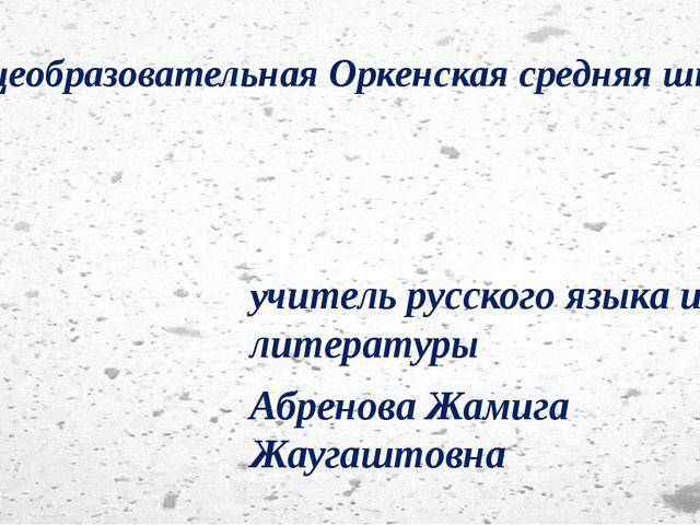 Общеобразовательная Оркенская средняя школа учитель русского языка и литерату...