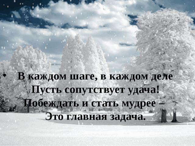 В каждом шаге, в каждом деле Пусть сопутствует удача! Побеждать и стать мудр...