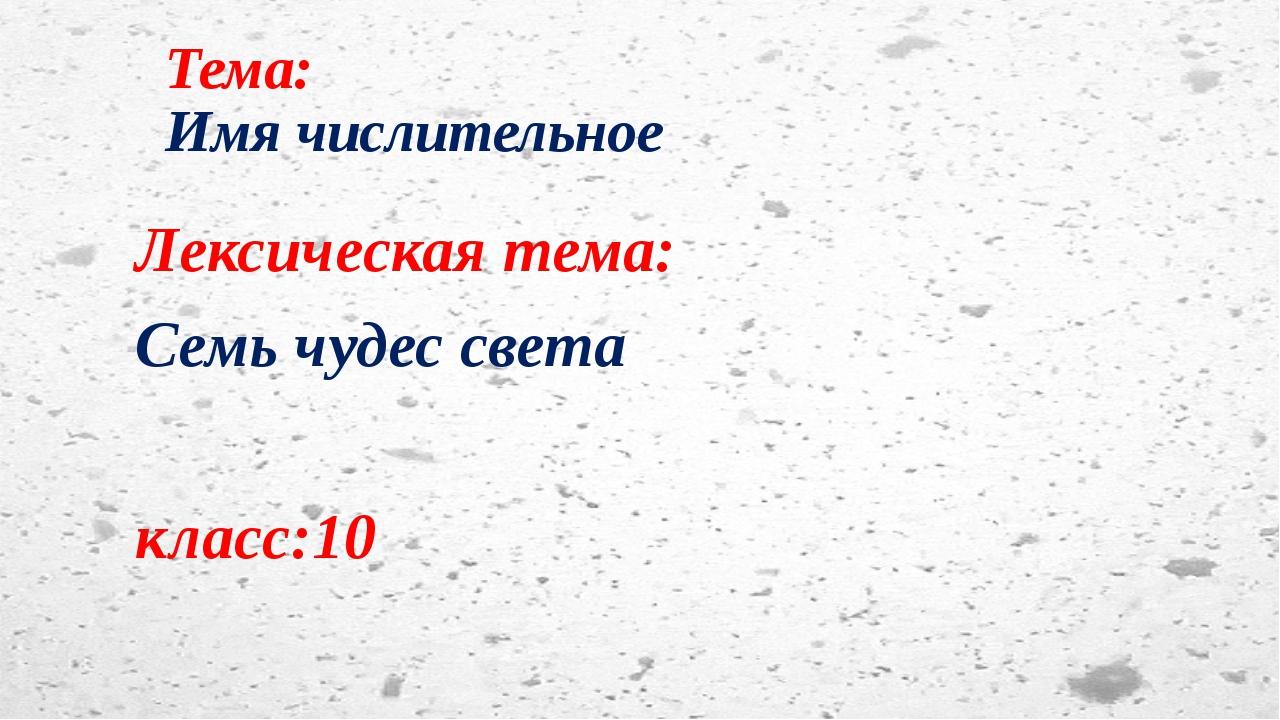 Тема: Имя числительное Лексическая тема: Семь чудес света класс:10