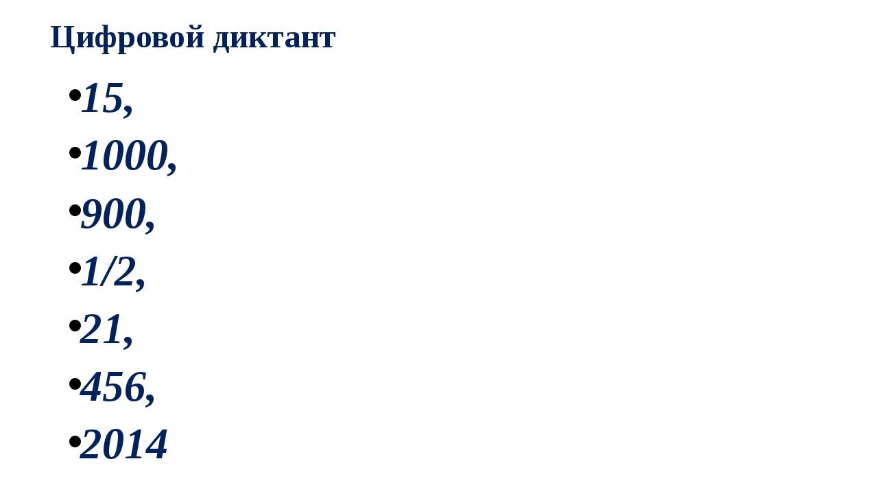 Цифровой диктант 15, 1000, 900, 1/2, 21, 456, 2014