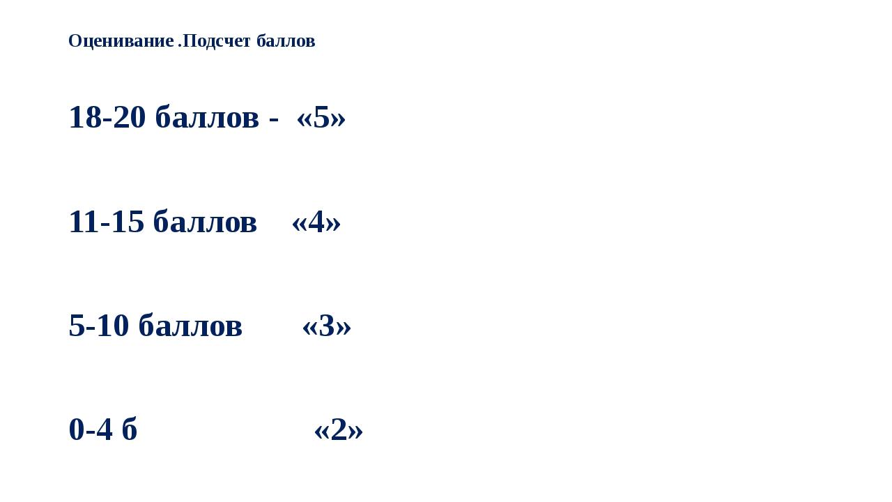 Оценивание .Подсчет баллов 18-20 баллов - «5» 11-15 баллов «4» 5-10 баллов «3...