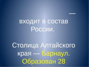 Алта́йский край— входит в состав России. Столица Алтайского края — Барнаул.