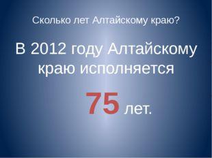 Сколько лет Алтайскому краю? В 2012 году Алтайскому краю исполняется 75 лет.
