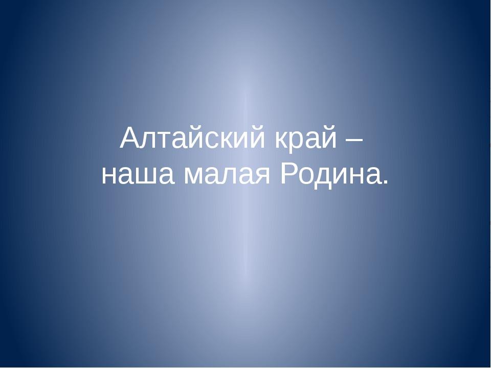 Алтайский край – наша малая Родина.