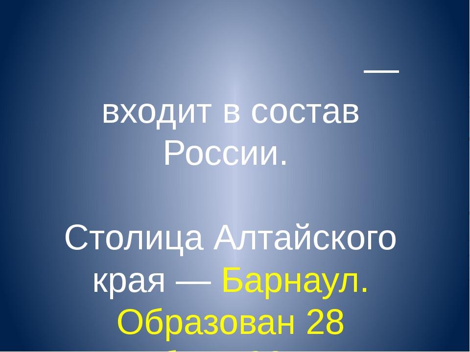 Алта́йский край— входит в состав России. Столица Алтайского края — Барнаул....