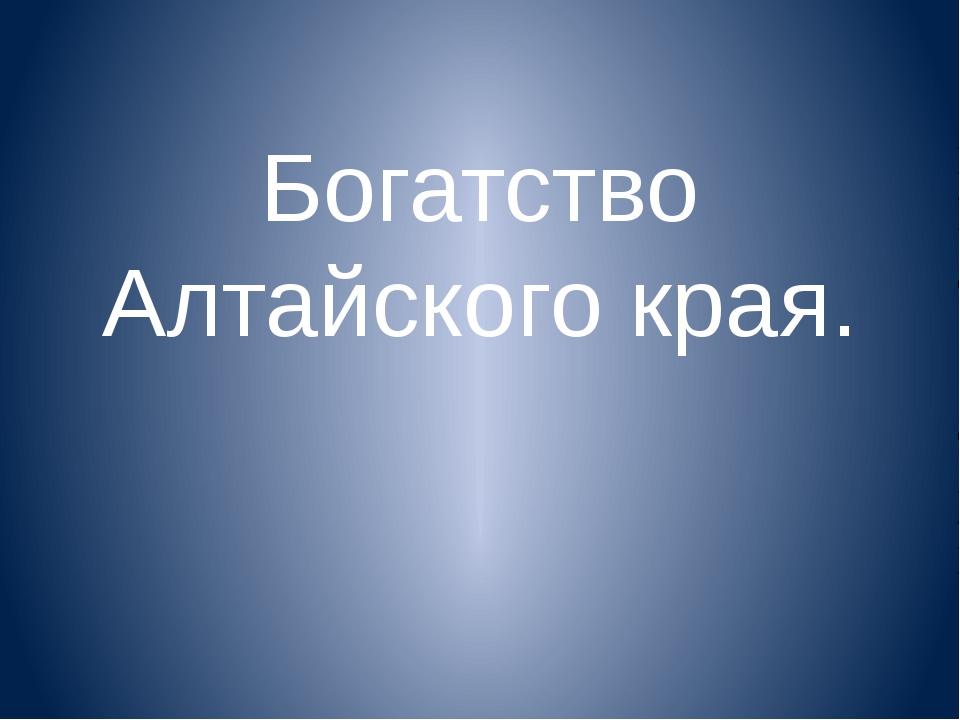 Богатство Алтайского края.