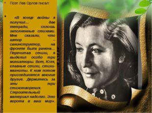 Поэт Лев Орлов писал: «В конце войны я получил… две тетради, сплошь заполненн