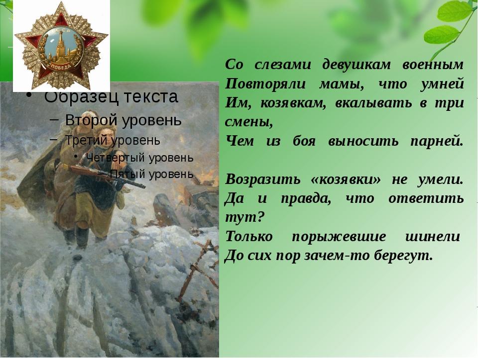 Со слезами девушкам военным Повторяли мамы, что умней Им, козявкам, вкалыват...