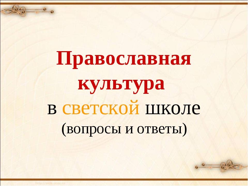 Православная культура в светской школе (вопросы и ответы)