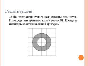 Решить задачи 1) На клетчатой бумаге нарисованы два круга. Площадь внутреннег
