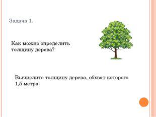 Задача 1. Как можно определить толщину дерева? Вычислите толщину дерева, обхв