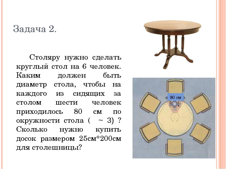 Задача 2. Столяру нужно сделать круглый стол на 6 человек. Каким должен быть...