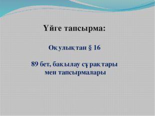 Үйге тапсырма: Оқулықтан § 16 89 бет, бақылау сұрақтары мен тапсырмалары