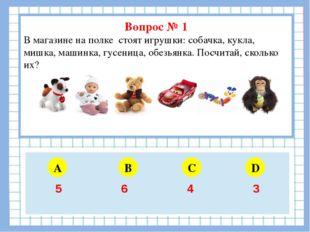 Вопрос № 1 В магазине на полке стоят игрушки: собачка, кукла, мишка, машинка