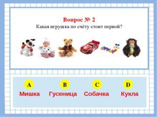 Вопрос № 2 Какая игрушка по счёту стоит первой? A B C D 5 6 4 3 Мишка Гусени