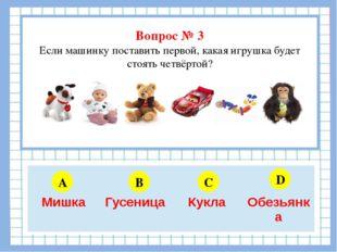 Вопрос № 3 Если машинку поставить первой, какая игрушка будет стоять четвёрт