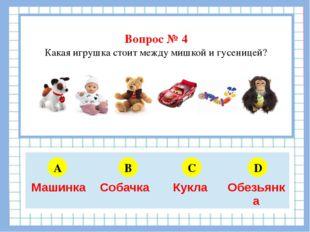 Вопрос № 4 Какая игрушка стоит между мишкой и гусеницей? A B C D 5 6 4 3 Маш