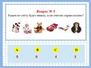 Вопрос № 5 Каким по счёту будет мишка, если считать справа налево? A B C D 5