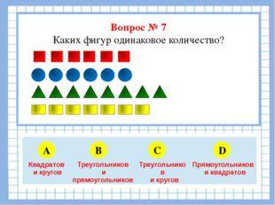 Вопрос № 7 Каких фигур одинаковое количество? A B C D 5 6 4 3 Квадратов и кр