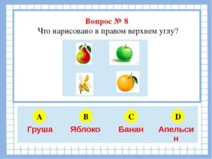 Вопрос № 8 Что нарисовано в правом верхнем углу? A B C D 5 6 4 3 Груша Яблок