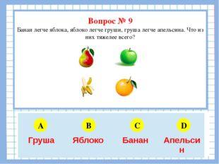 Вопрос № 9 Банан легче яблока, яблоко легче груши, груша легче апельсина. Чт