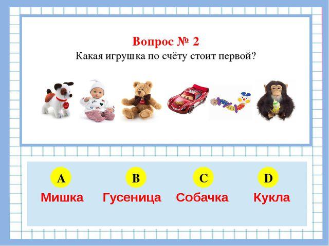 Вопрос № 2 Какая игрушка по счёту стоит первой? A B C D 5 6 4 3 Мишка Гусени...